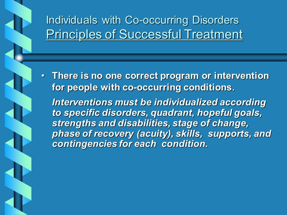 Individuals with Co-occurring Disorders Principles of Successful Treatment There is no one correct program or intervention for people with co-occurrin