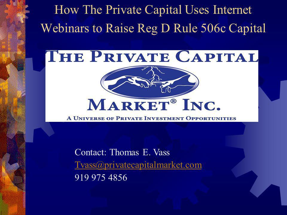 How The Private Capital Uses Internet Webinars to Raise Reg D Rule 506c Capital Contact: Thomas E.