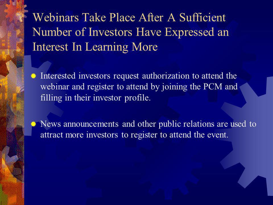 Webinars Take Place After A Sufficient Number of Investors Have Expressed an Interest In Learning More Interested investors request authorization to attend the webinar and register to attend by joining the PCM and filling in their investor profile.