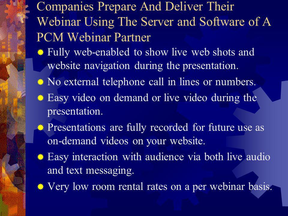 Companies Prepare And Deliver Their Webinar Using The Server and Software of A PCM Webinar Partner Fully web-enabled to show live web shots and website navigation during the presentation.