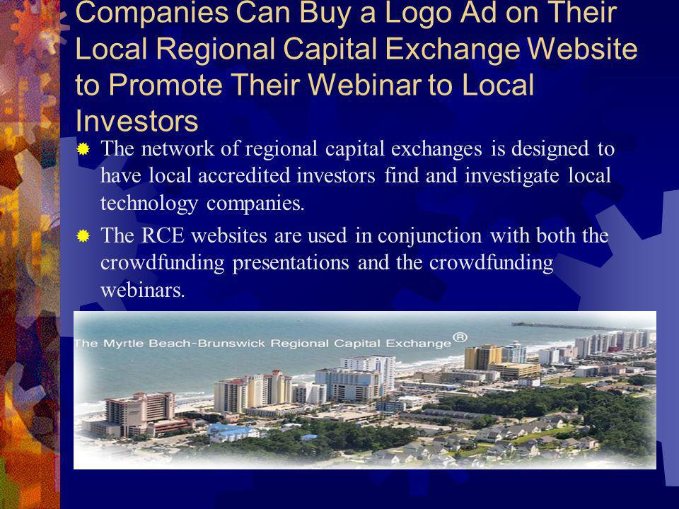Companies Can Buy a Logo Ad on Their Local Regional Capital Exchange Website to Promote Their Webinar to Local Investors The network of regional capital exchanges is designed to have local accredited investors find and investigate local technology companies.
