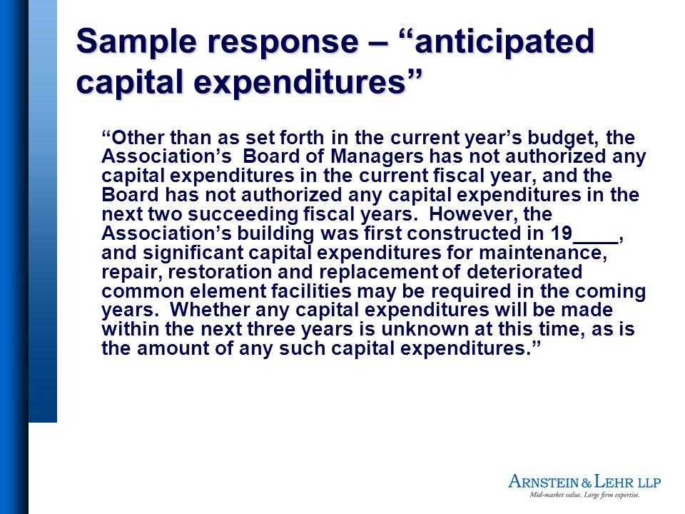 Sample response – anticipated capital expenditures Other than as set forth in the current years budget, the Associations Board of Managers has not authorized any capital expenditures in the current fiscal year, and the Board has not authorized any capital expenditures in the next two succeeding fiscal years.