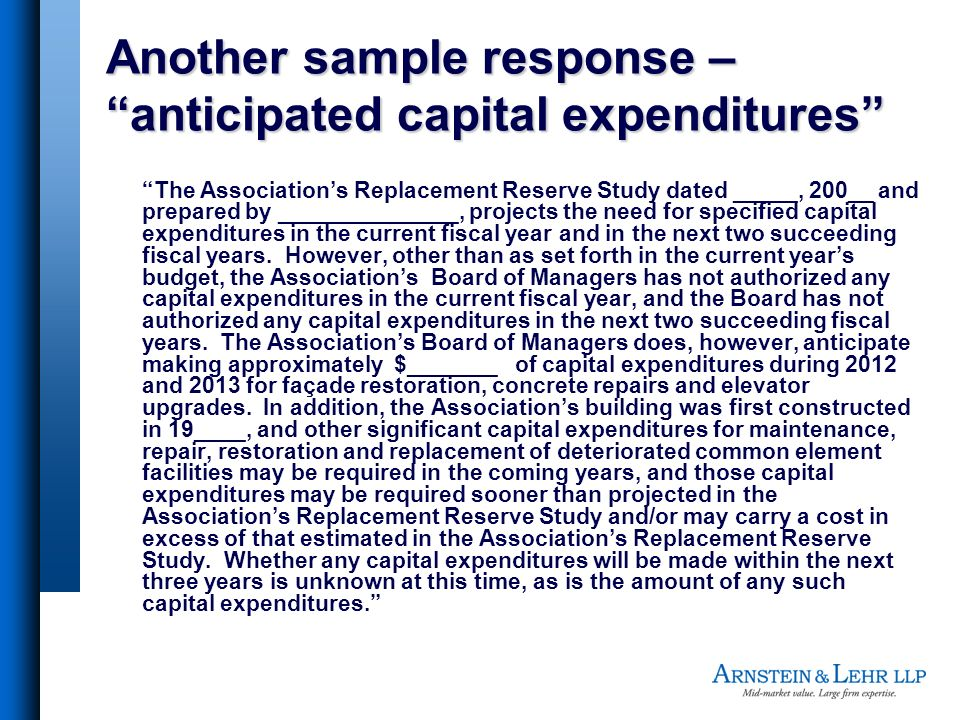 Another sample response – anticipated capital expenditures The Associations Replacement Reserve Study dated _____, 200__ and prepared by ______________, projects the need for specified capital expenditures in the current fiscal year and in the next two succeeding fiscal years.