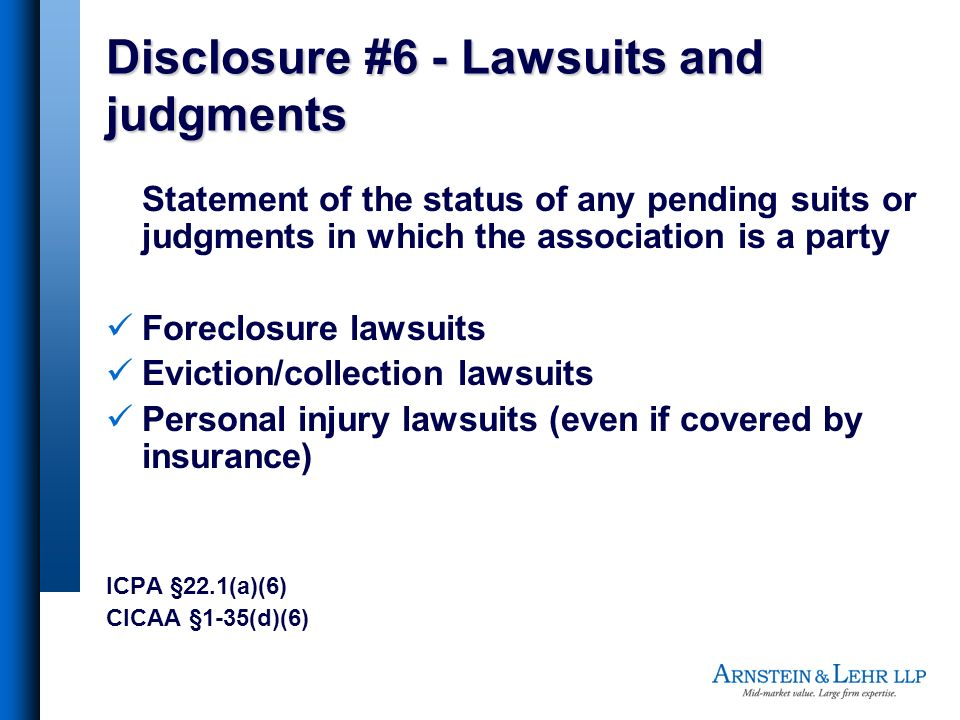 Disclosure #6 - Lawsuits and judgments Statement of the status of any pending suits or judgments in which the association is a party Foreclosure lawsuits Eviction/collection lawsuits Personal injury lawsuits (even if covered by insurance) ICPA §22.1(a)(6) CICAA §1-35(d)(6)