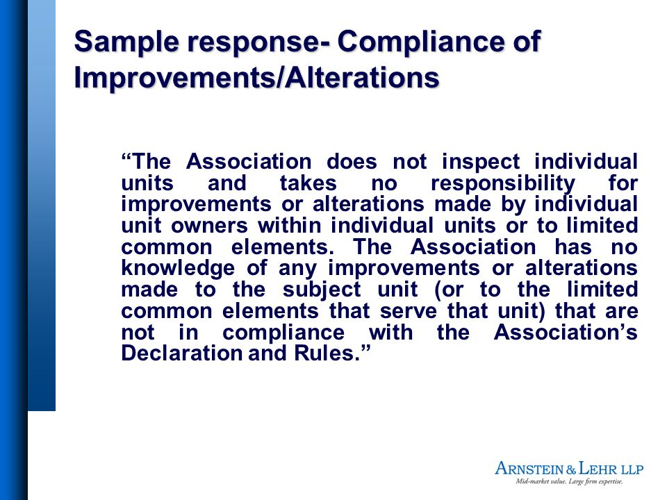 Sample response- Compliance of Improvements/Alterations 1.The Association does not inspect individual units and takes no responsibility for improvements or alterations made by individual unit owners within individual units or to limited common elements.