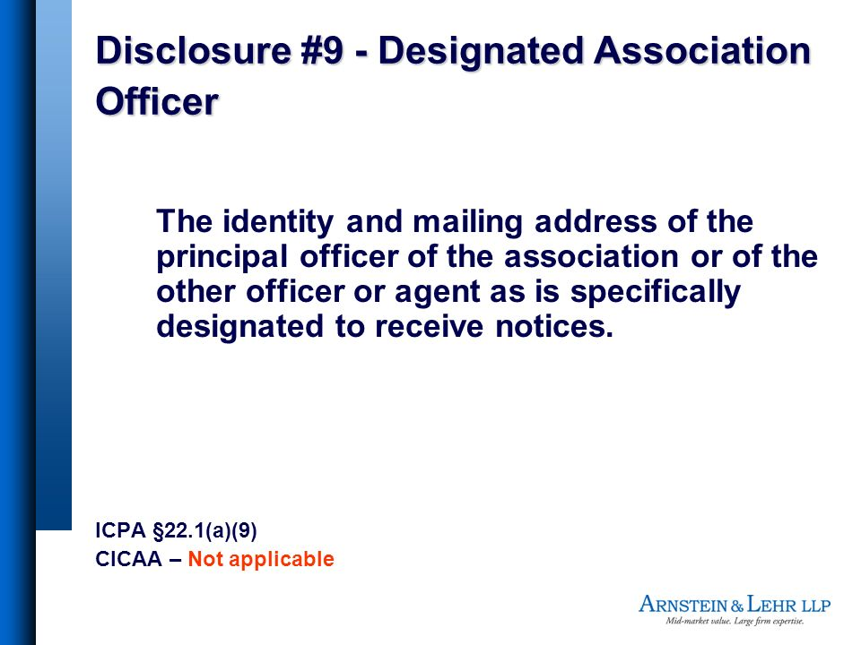 Disclosure #9 - Designated Association Officer The identity and mailing address of the principal officer of the association or of the other officer or agent as is specifically designated to receive notices.
