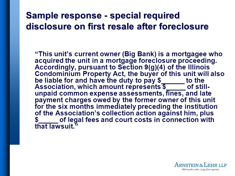 Sample response - special required disclosure on first resale after foreclosure This units current owner (Big Bank) is a mortgagee who acquired the unit in a mortgage foreclosure proceeding.