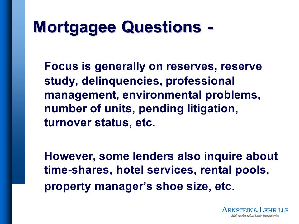 Mortgagee Questions - Focus is generally on reserves, reserve study, delinquencies, professional management, environmental problems, number of units, pending litigation, turnover status, etc.