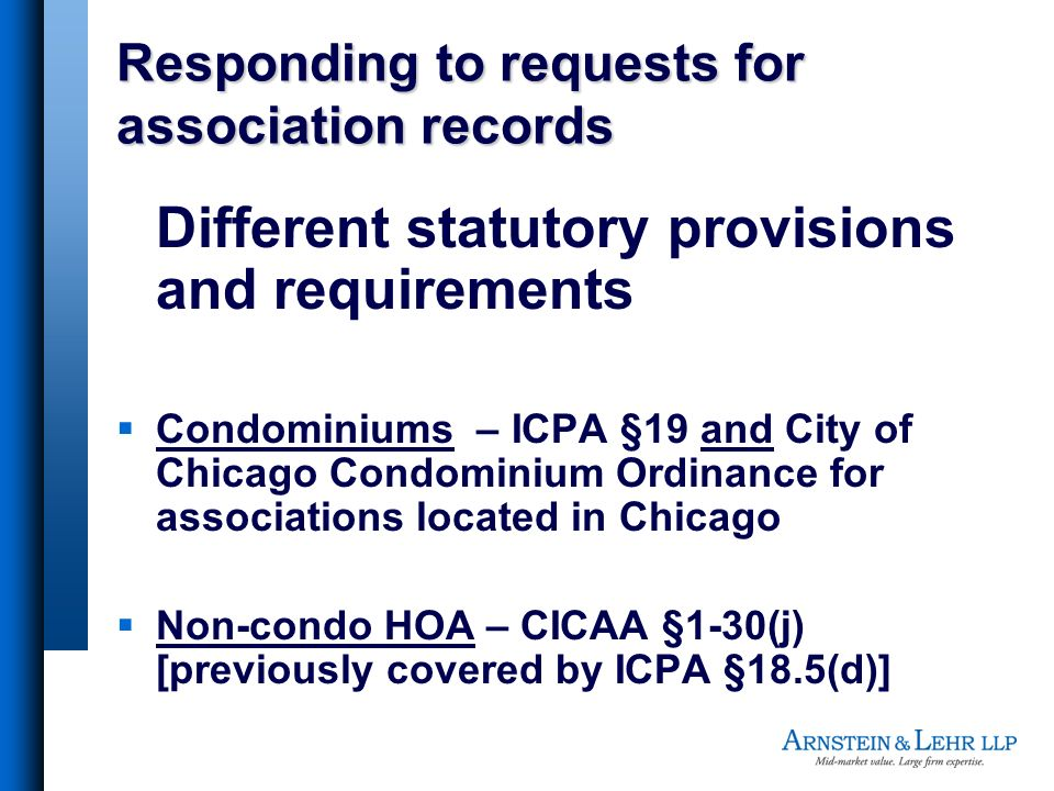 Responding to requests for association records Different statutory provisions and requirements Condominiums – ICPA §19 and City of Chicago Condominium Ordinance for associations located in Chicago Non-condo HOA – CICAA §1-30(j) [previously covered by ICPA §18.5(d)]