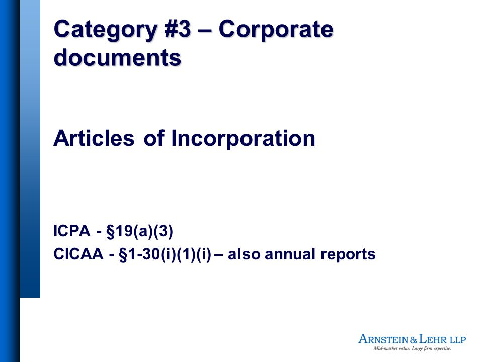 Category #3 – Corporate documents Articles of Incorporation ICPA - §19(a)(3) CICAA - §1-30(i)(1)(i) – also annual reports