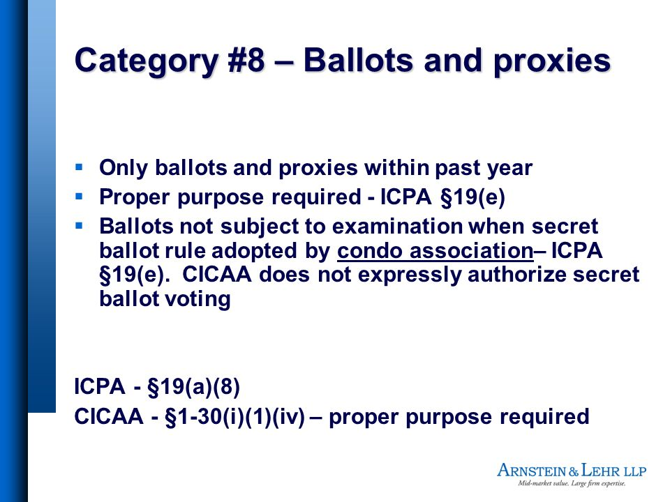Category #8 – Ballots and proxies Only ballots and proxies within past year Proper purpose required - ICPA §19(e) Ballots not subject to examination when secret ballot rule adopted by condo association– ICPA §19(e).
