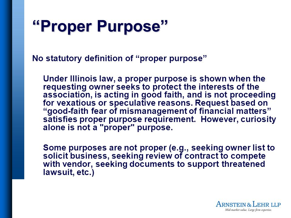 Proper Purpose No statutory definition of proper purpose Under Illinois law, a proper purpose is shown when the requesting owner seeks to protect the interests of the association, is acting in good faith, and is not proceeding for vexatious or speculative reasons.