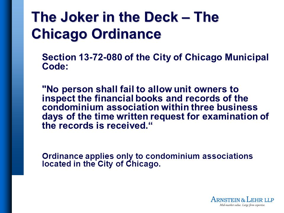 The Joker in the Deck – The Chicago Ordinance Section 13-72-080 of the City of Chicago Municipal Code: No person shall fail to allow unit owners to inspect the financial books and records of the condominium association within three business days of the time written request for examination of the records is received.