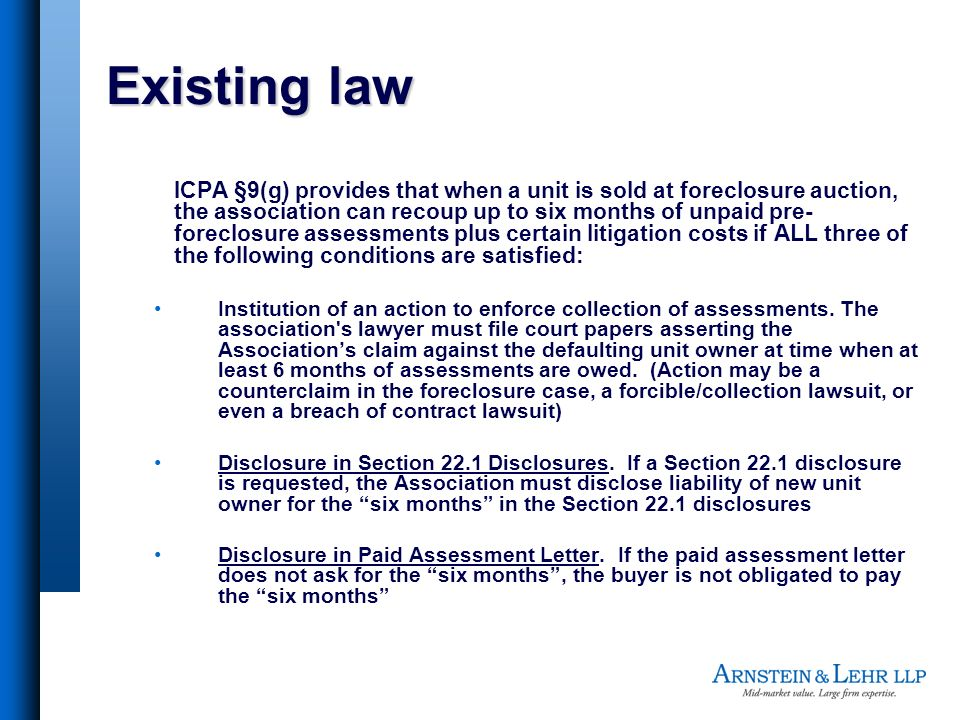 Existing law ICPA §9(g) provides that when a unit is sold at foreclosure auction, the association can recoup up to six months of unpaid pre- foreclosure assessments plus certain litigation costs if ALL three of the following conditions are satisfied: Institution of an action to enforce collection of assessments.