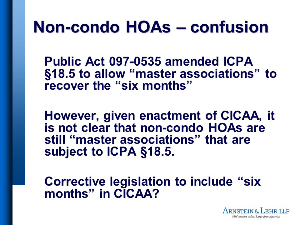 Non-condo HOAs – confusion Public Act 097-0535 amended ICPA §18.5 to allow master associations to recover the six months However, given enactment of CICAA, it is not clear that non-condo HOAs are still master associations that are subject to ICPA §18.5.