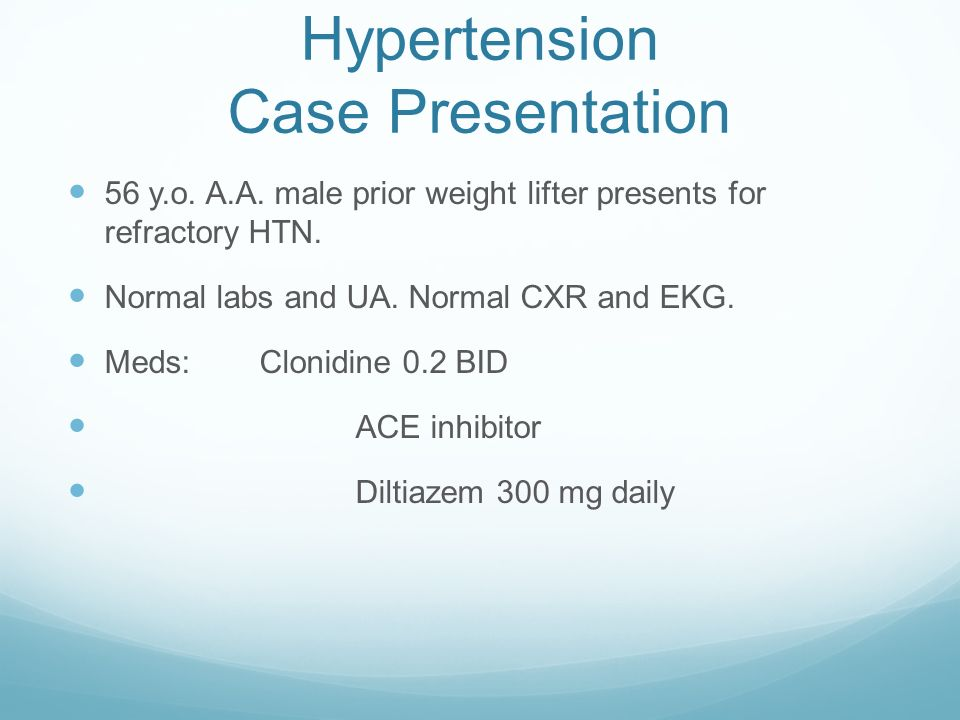 Hypertension Case Presentation 56 y.o. A.A. male prior weight lifter presents for refractory HTN. Normal labs and UA. Normal CXR and EKG. Meds:Clonidi