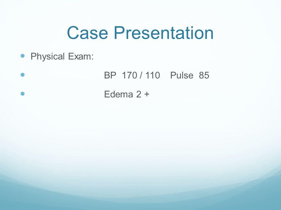 Case Presentation Physical Exam: BP 170 / 110 Pulse 85 Edema 2 +
