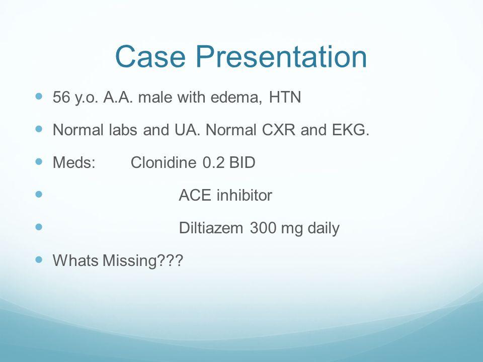 Case Presentation 56 y.o. A.A. male with edema, HTN Normal labs and UA. Normal CXR and EKG. Meds:Clonidine 0.2 BID ACE inhibitor Diltiazem 300 mg dail