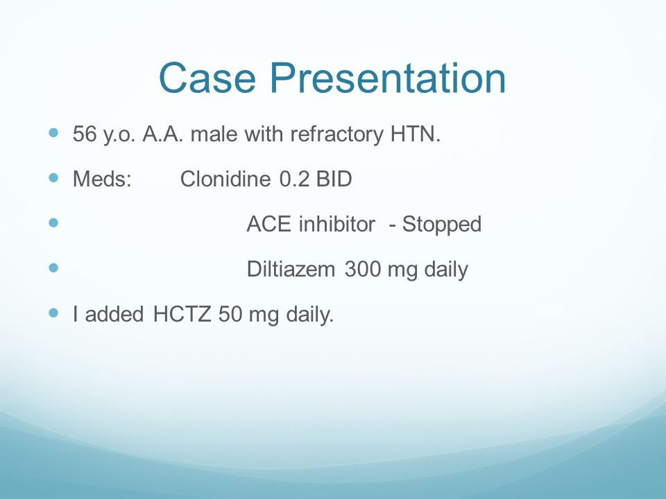 Case Presentation 56 y.o. A.A. male with refractory HTN. Meds:Clonidine 0.2 BID ACE inhibitor - Stopped Diltiazem 300 mg daily I added HCTZ 50 mg dail