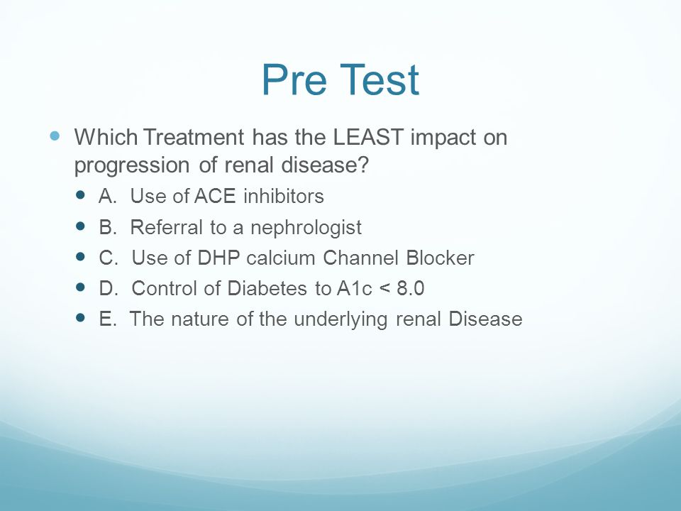 Pre Test Which Treatment has the LEAST impact on progression of renal disease? A. Use of ACE inhibitors B. Referral to a nephrologist C. Use of DHP ca
