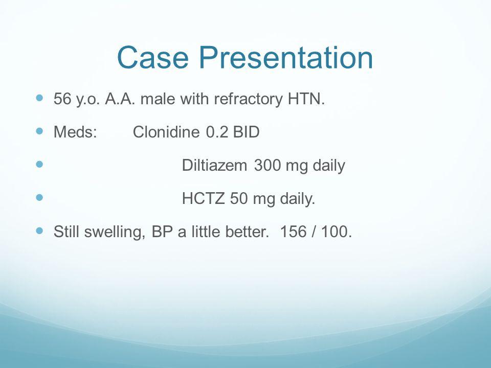Case Presentation 56 y.o. A.A. male with refractory HTN. Meds:Clonidine 0.2 BID Diltiazem 300 mg daily HCTZ 50 mg daily. Still swelling, BP a little b