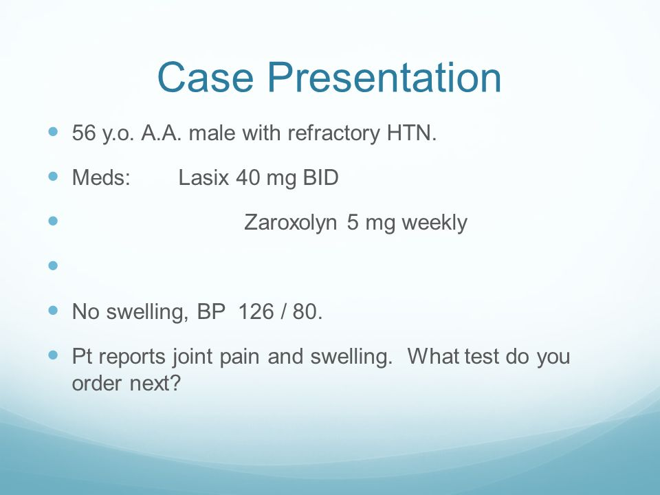 Case Presentation 56 y.o. A.A. male with refractory HTN. Meds:Lasix 40 mg BID Zaroxolyn 5 mg weekly No swelling, BP 126 / 80. Pt reports joint pain an
