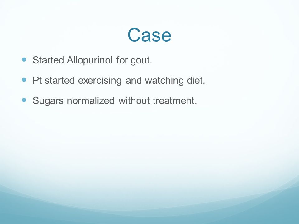 Case Started Allopurinol for gout. Pt started exercising and watching diet. Sugars normalized without treatment.