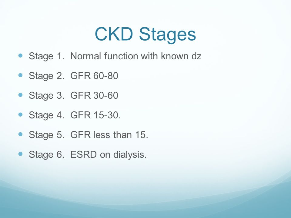 CKD Stages Stage 1. Normal function with known dz Stage 2. GFR 60-80 Stage 3. GFR 30-60 Stage 4. GFR 15-30. Stage 5. GFR less than 15. Stage 6. ESRD o