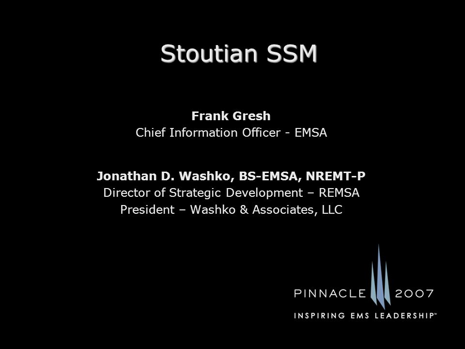 Stoutian SSM Jonathan D. Washko, BS-EMSA, NREMT-P Director of Strategic Development – REMSA President – Washko & Associates, LLC Frank Gresh Chief Inf