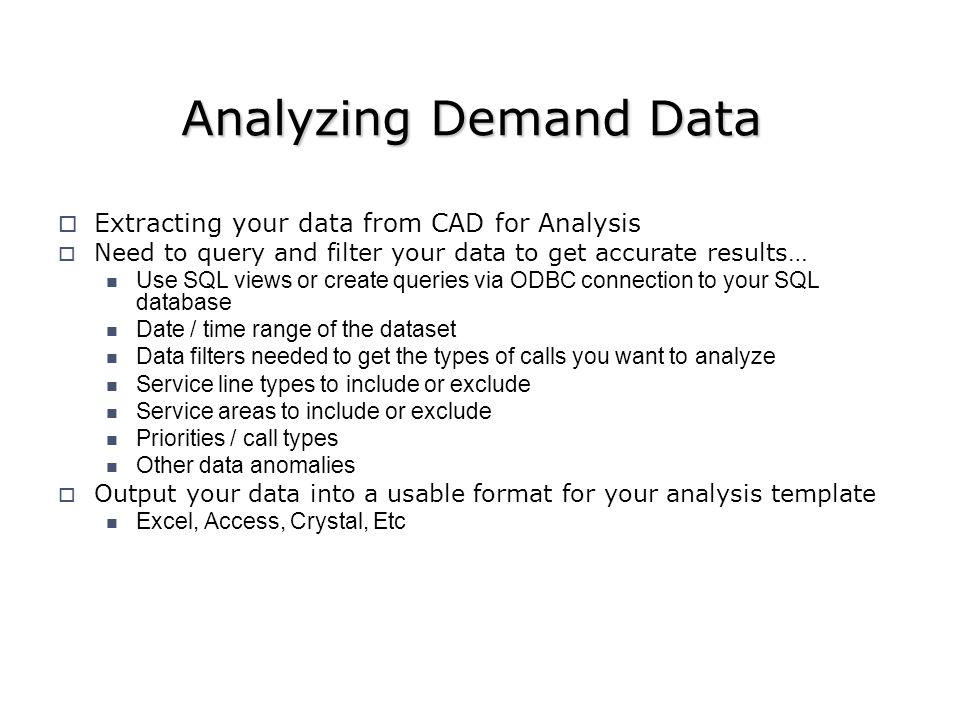 Analyzing Demand Data Extracting your data from CAD for Analysis Need to query and filter your data to get accurate results… Use SQL views or create queries via ODBC connection to your SQL database Date / time range of the dataset Data filters needed to get the types of calls you want to analyze Service line types to include or exclude Service areas to include or exclude Priorities / call types Other data anomalies Output your data into a usable format for your analysis template Excel, Access, Crystal, Etc