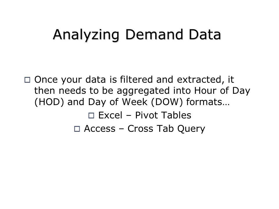 Once your data is filtered and extracted, it then needs to be aggregated into Hour of Day (HOD) and Day of Week (DOW) formats… Excel – Pivot Tables Access – Cross Tab Query Analyzing Demand Data
