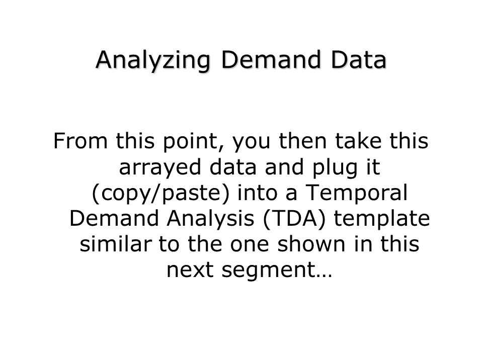 Analyzing Demand Data From this point, you then take this arrayed data and plug it (copy/paste) into a Temporal Demand Analysis (TDA) template similar to the one shown in this next segment…