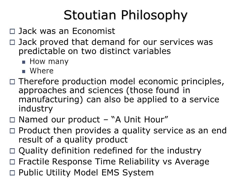 Stoutian Philosophy Jack was an Economist Jack proved that demand for our services was predictable on two distinct variables How many Where Therefore production model economic principles, approaches and sciences (those found in manufacturing) can also be applied to a service industry Named our product – A Unit Hour Product then provides a quality service as an end result of a quality product Quality definition redefined for the industry Fractile Response Time Reliability vs Average Public Utility Model EMS System
