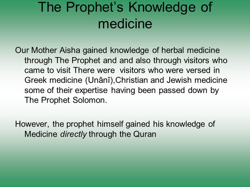 The Prophets Knowledge of medicine Our Mother Aisha gained knowledge of herbal medicine through The Prophet and and also through visitors who came to