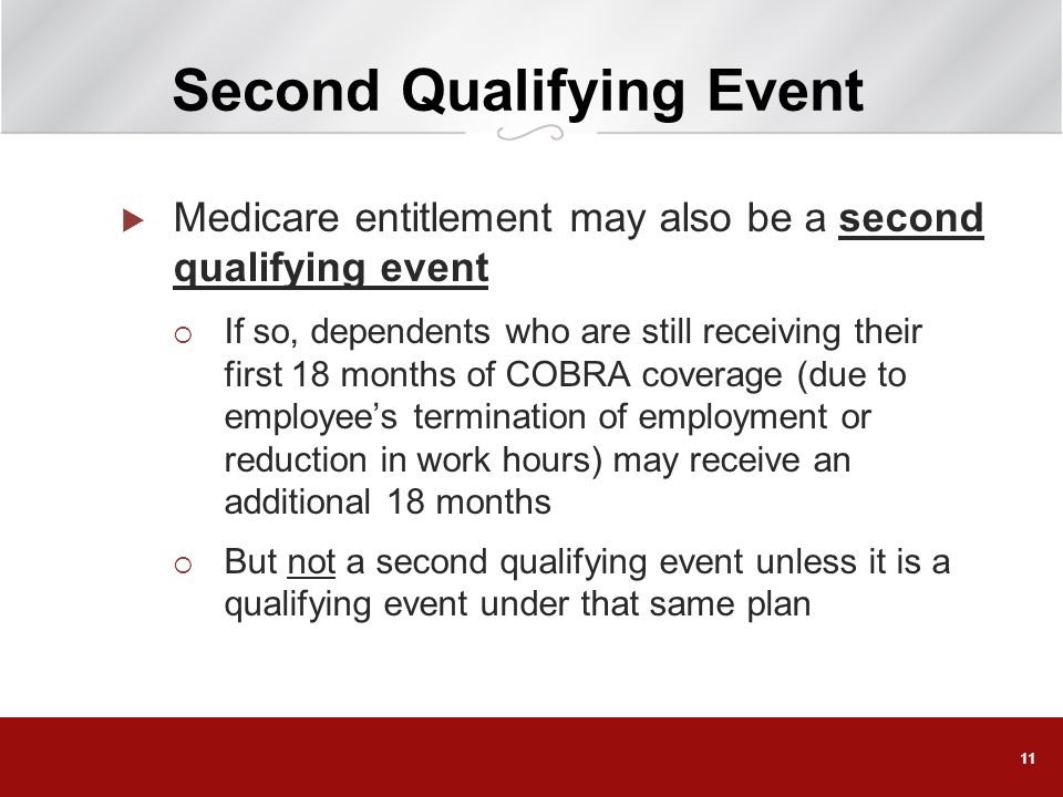 11 Second Qualifying Event Medicare entitlement may also be a second qualifying event If so, dependents who are still receiving their first 18 months