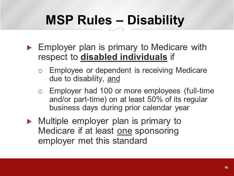 16 MSP Rules – Disability Employer plan is primary to Medicare with respect to disabled individuals if Employee or dependent is receiving Medicare due