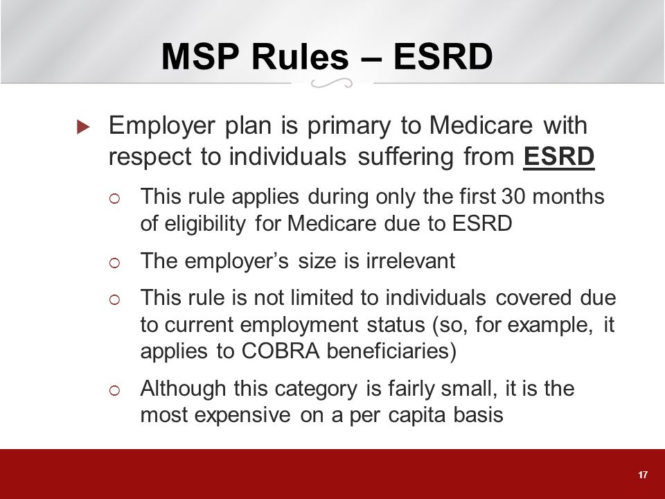 17 MSP Rules – ESRD Employer plan is primary to Medicare with respect to individuals suffering from ESRD This rule applies during only the first 30 mo