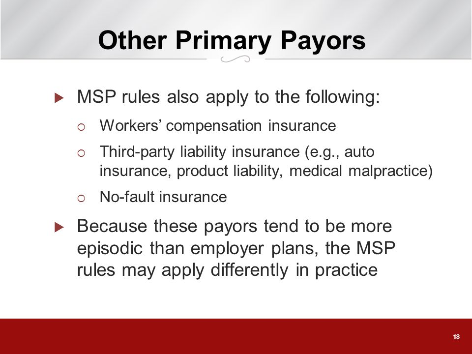 18 Other Primary Payors MSP rules also apply to the following: Workers compensation insurance Third-party liability insurance (e.g., auto insurance, p