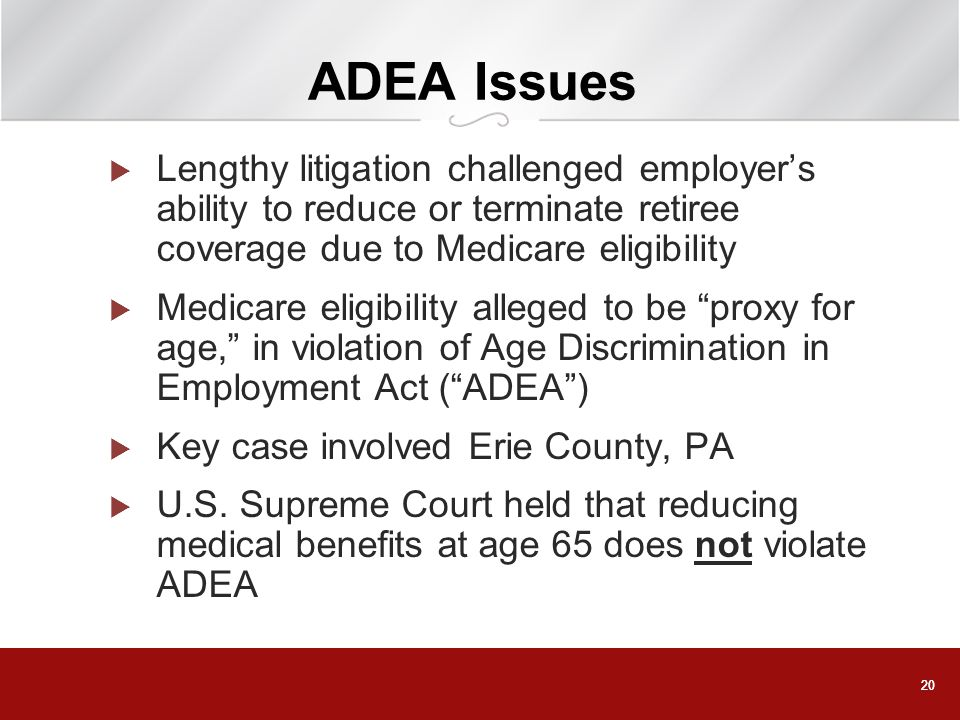 20 ADEA Issues Lengthy litigation challenged employers ability to reduce or terminate retiree coverage due to Medicare eligibility Medicare eligibilit