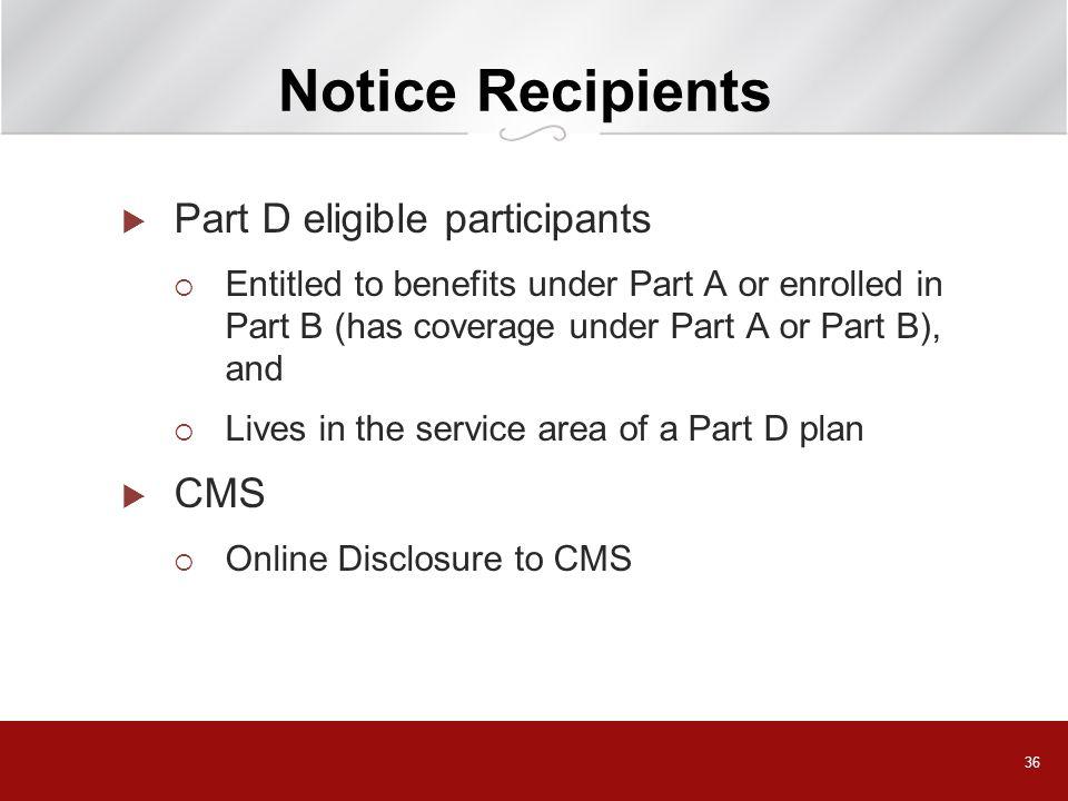 36 Notice Recipients Part D eligible participants Entitled to benefits under Part A or enrolled in Part B (has coverage under Part A or Part B), and L