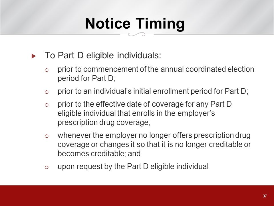 37 Notice Timing To Part D eligible individuals: prior to commencement of the annual coordinated election period for Part D; prior to an individuals i