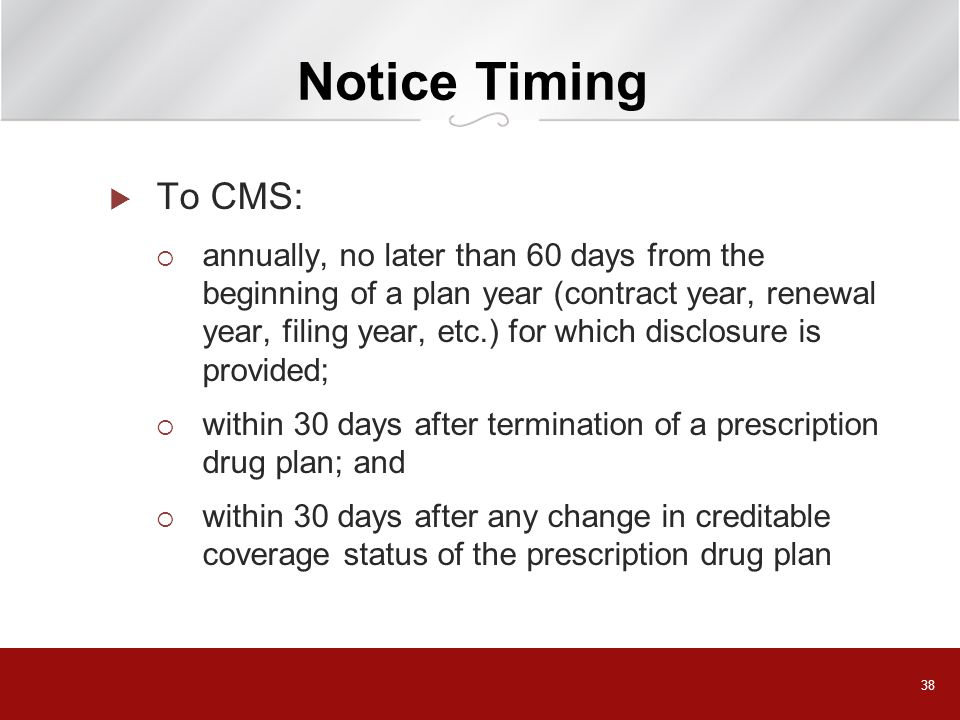 38 Notice Timing To CMS: annually, no later than 60 days from the beginning of a plan year (contract year, renewal year, filing year, etc.) for which