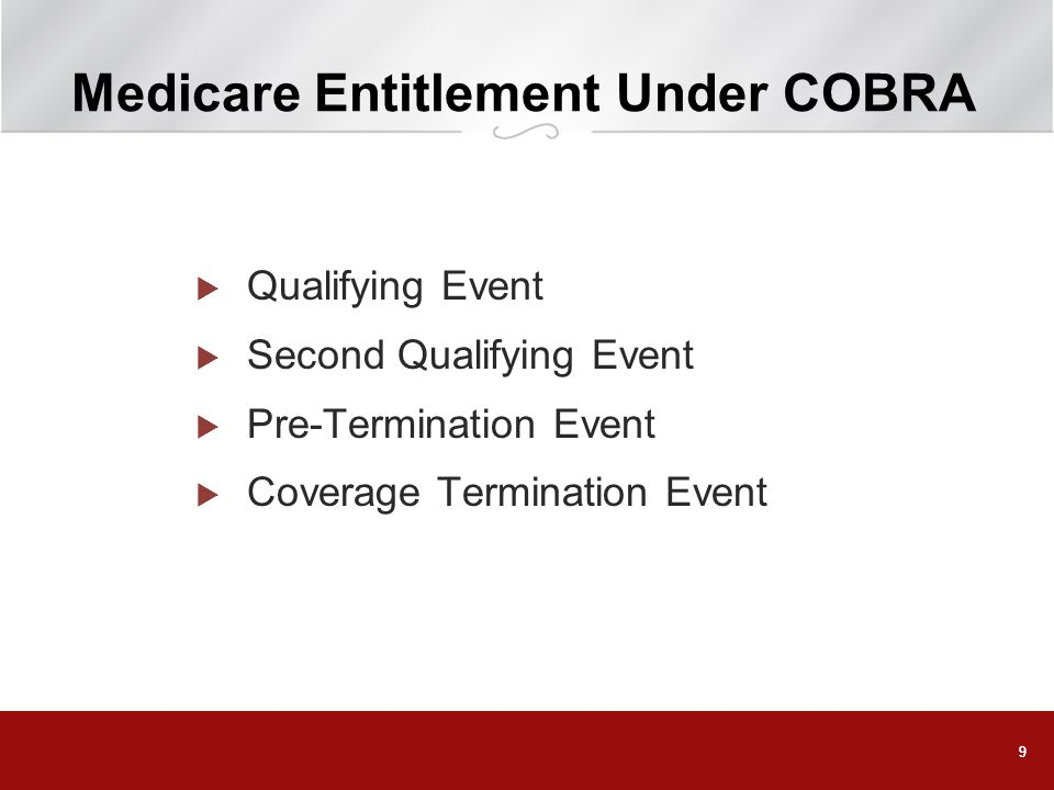 10 COBRA Qualifying Event An employees Medicare entitlement may be a COBRA qualifying event for his or her dependents, but only if employees entitlement causes dependents to lose coverage Might be true for employees of small employers (< 20 employees),...