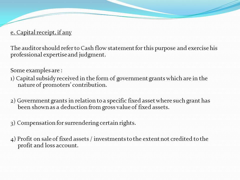e. Capital receipt, if any The auditor should refer to Cash flow statement for this purpose and exercise his professional expertise and judgment. Some