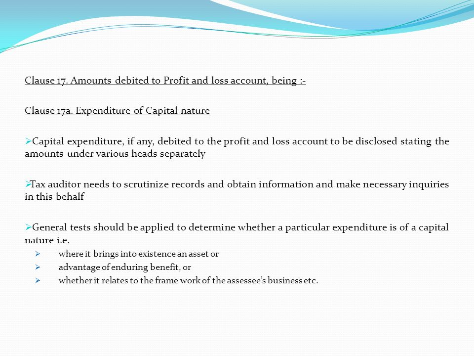 Clause 17. Amounts debited to Profit and loss account, being :- Clause 17a. Expenditure of Capital nature Capital expenditure, if any, debited to the
