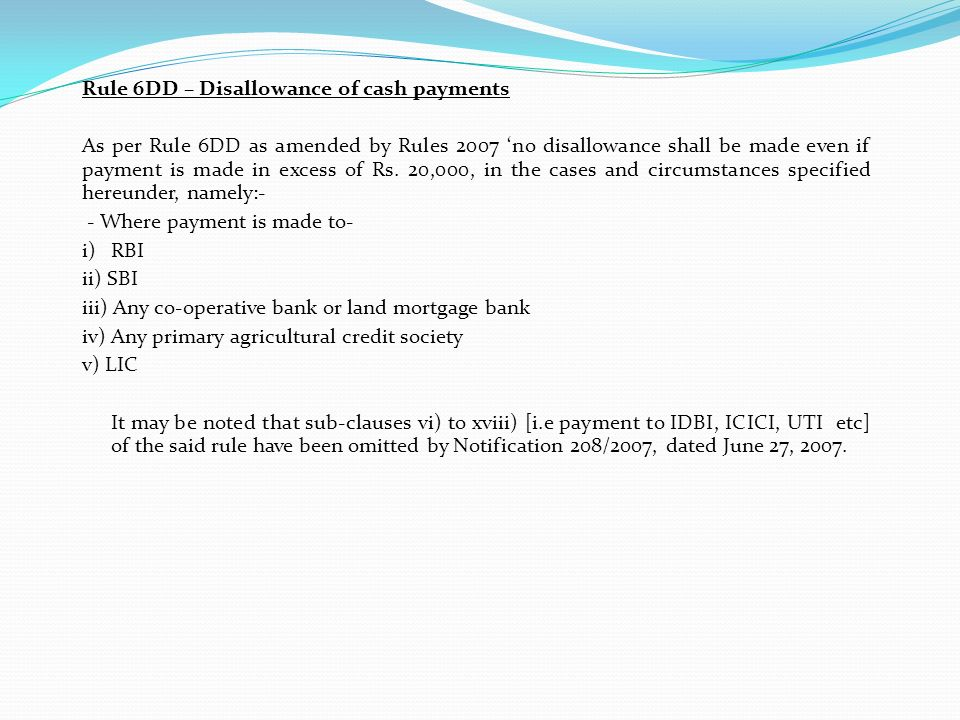 Rule 6DD – Disallowance of cash payments As per Rule 6DD as amended by Rules 2007 no disallowance shall be made even if payment is made in excess of R