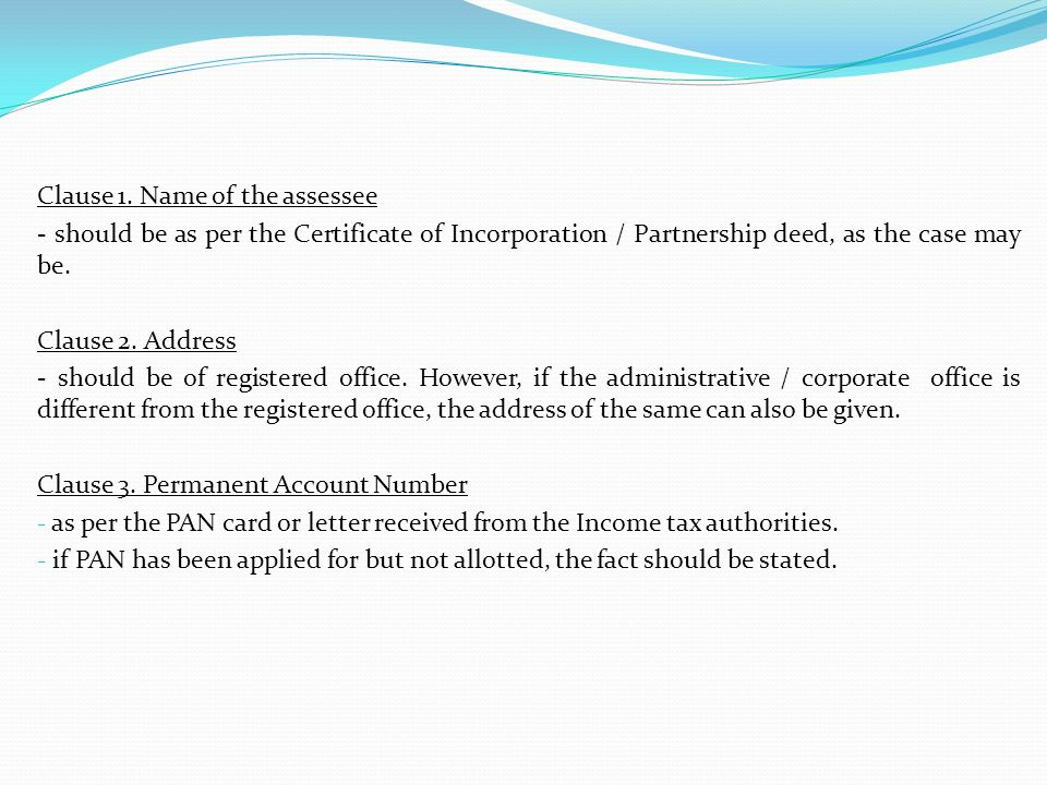 Clause 1. Name of the assessee - should be as per the Certificate of Incorporation / Partnership deed, as the case may be. Clause 2. Address - should