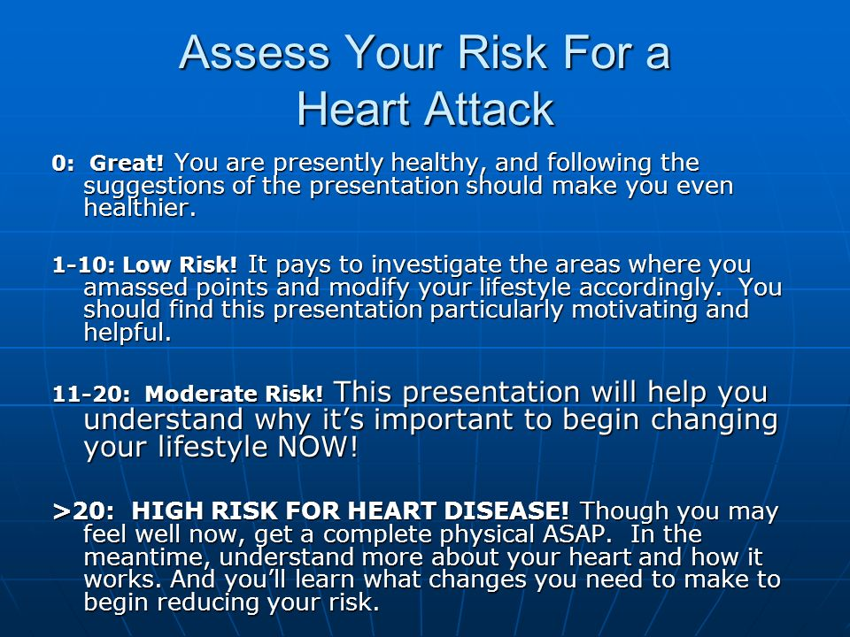 Assess Your Risk For a Heart Attack 0: Great! You are presently healthy, and following the suggestions of the presentation should make you even health