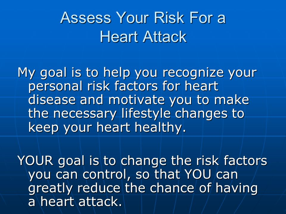 Assess Your Risk For a Heart Attack My goal is to help you recognize your personal risk factors for heart disease and motivate you to make the necessa