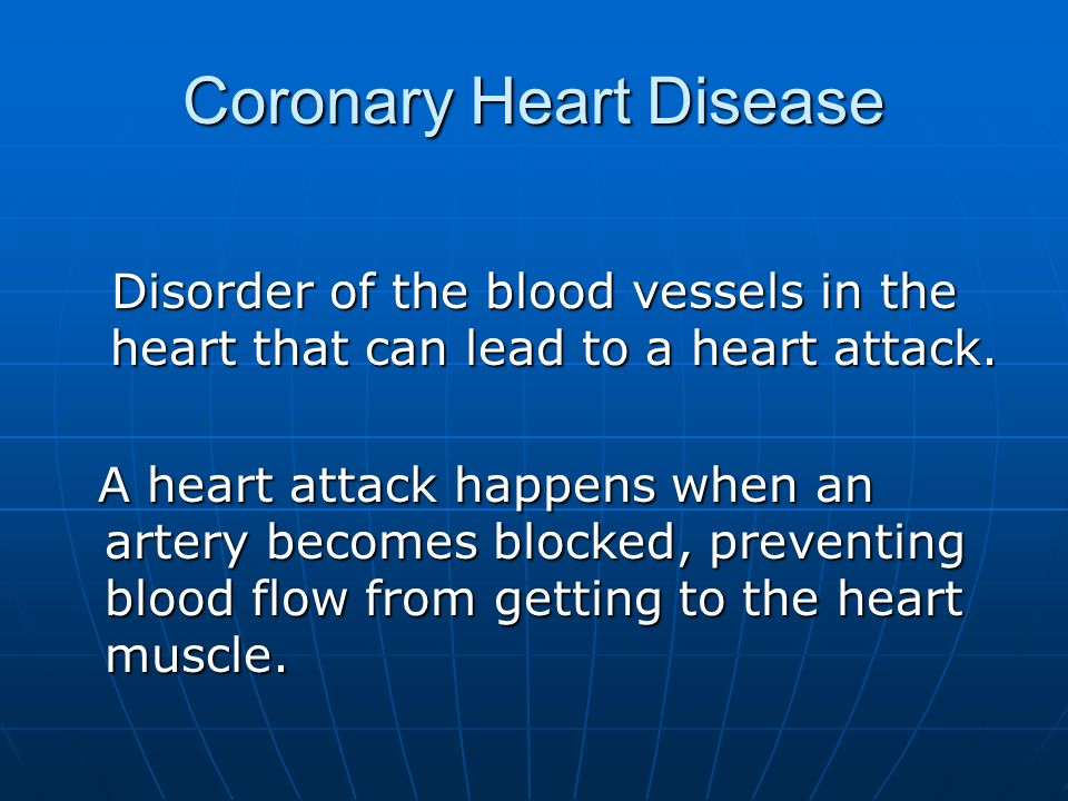 Coronary Heart Disease Disorder of the blood vessels in the heart that can lead to a heart attack. A heart attack happens when an artery becomes block